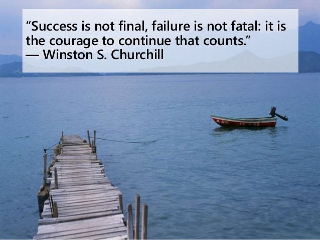 """""""Success is not final, failure is not fatal: it is the courage to continue that counts."""" ― Winston S. Churchill"""