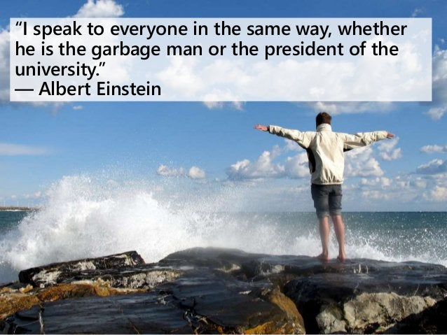 """""""I speak to everyone in the same way, whether he is the garbage man or the president of the university."""" ― Albert Einstein"""