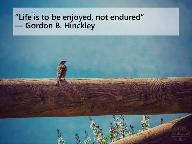 """""""Life is to be enjoyed, not endured"""" ― Gordon B. Hinckley"""
