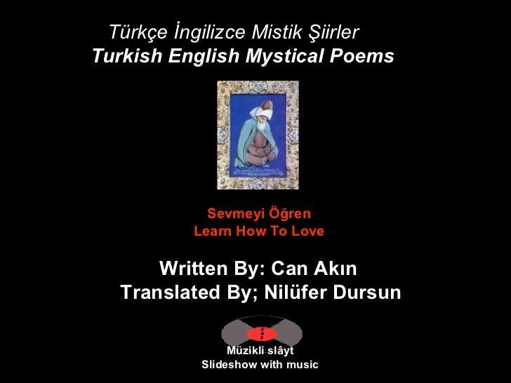 Türkçe İngilizce Mistik Şiirler Turkish English Mystical Poems   Müzikli slâyt Slideshow with music Sevmeyi Öğren  Learn H...