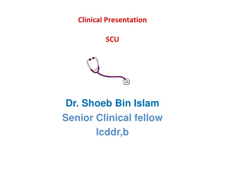 Clinical Presentation             SCU     Dr. Shoeb Bin Islam Senior Clinical fellow        Icddr,b