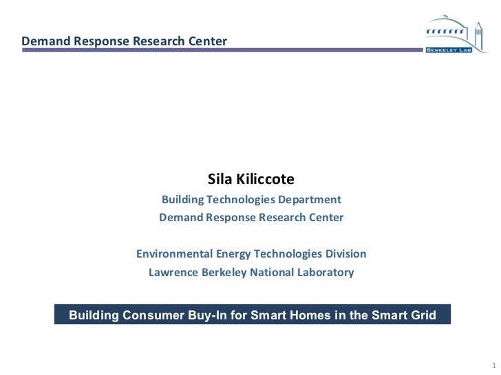 Building Consumer Buy-In for Smart Homes in the Smart Grid Sila Kiliccote Building Technologies Department Demand Response...