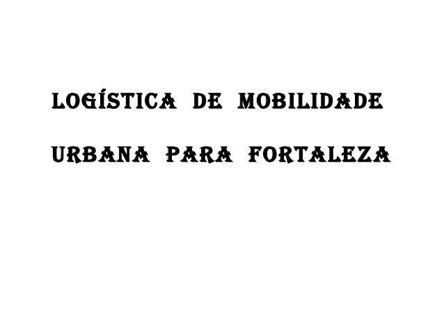 LOGÍSTICA DE MOBILIDADE URBANA pARA fORTALEzA