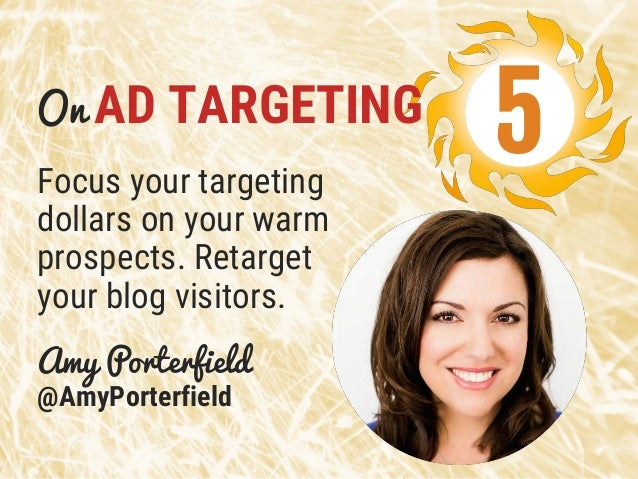 Focus your targeting dollars on your warm prospects. Retarget your blog visitors. Amy Porterfield @AmyPorterfield 5On AD T...