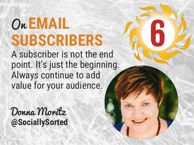 On EMAIL SUBSCRIBERS A subscriber is not the end point. It's just the beginning. Always continue to add value for your aud...