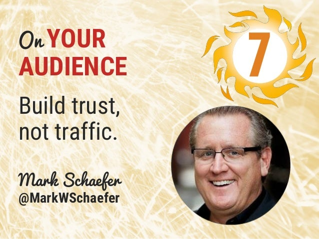 On YOUR AUDIENCE Build trust, not traffic. Mark Schaefer @MarkWSchaefer 7