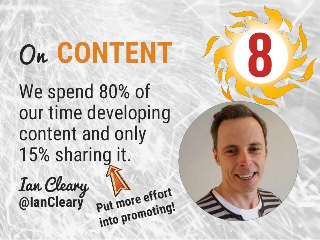 On CONTENT We spend 80% of our time developing content and only 15% sharing it. Ian Cleary @IanCleary 8