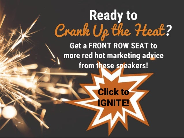 Ready to Crank Up the Heat? Click to IGNITE! Get a FRONT ROW SEAT to more red hot marketing advice from these speakers!