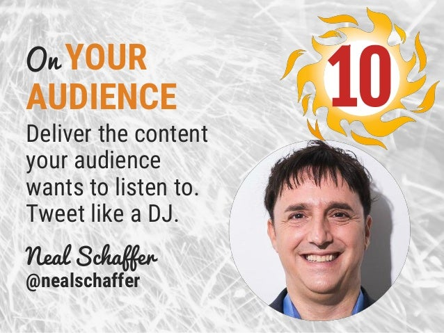 On YOUR AUDIENCE Deliver the content your audience wants to listen to. Tweet like a DJ. Neal Schaffer @nealschaffer 10