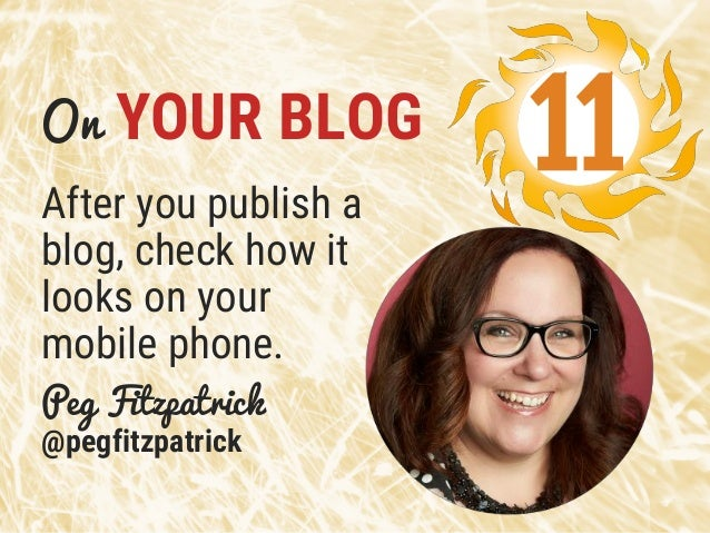 On YOUR BLOG After you publish a blog, check how it looks on your mobile phone. Peg Fitzpatrick @pegfitzpatrick 11