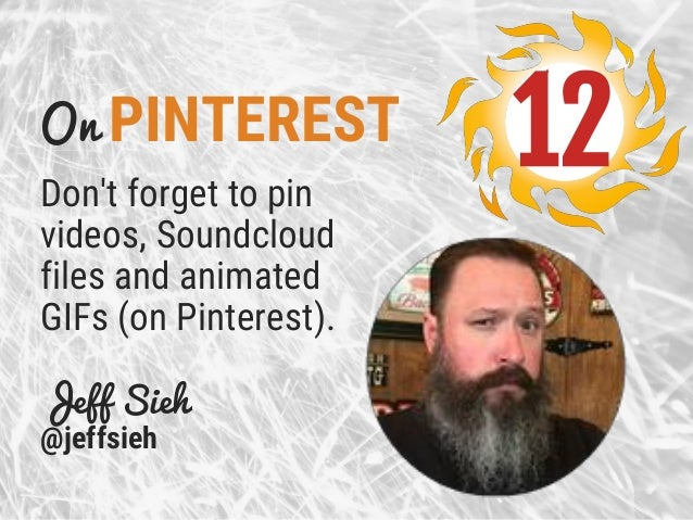 On PINTEREST Don't forget to pin videos, Soundcloud files and animated GIFs (on Pinterest). Jeff Sieh @jeffsieh 12