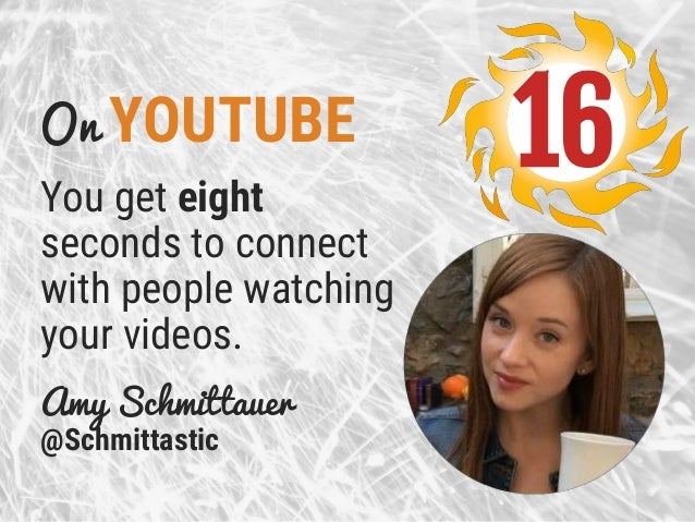 On YOUTUBE You get eight seconds to connect with people watching your videos. Amy Schmittauer @Schmittastic 16