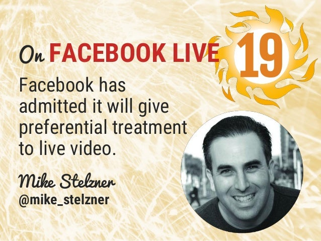 Facebook has admitted it will give preferential treatment to live video. Mike Stelzner @mike_stelzner 19On FACEBOOK LIVE