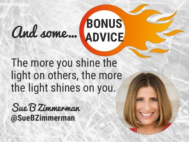 And some… The more you shine the light on others, the more the light shines on you. Sue B Zimmerman @SueBZimmerman BONUS A...