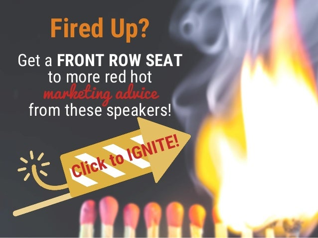 Fired Up? Get a FRONT ROW SEAT to more red hot marketing advice from these speakers!