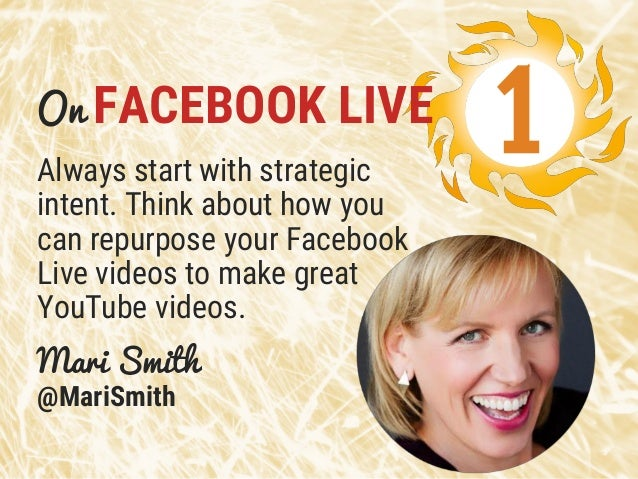 Mari Smith @MariSmith Always start with strategic intent. Think about how you can repurpose your Facebook Live videos to m...