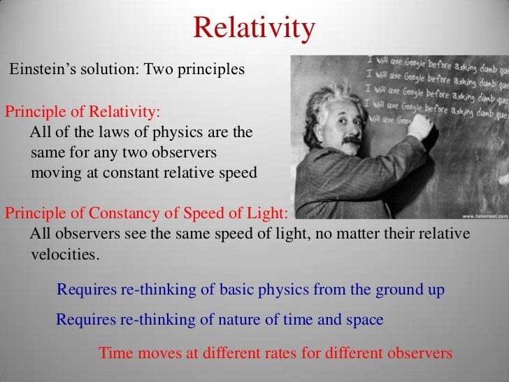 RelativityEinstein's solution: Two principlesPrinciple of Relativity:    All of the laws of physics are the    same for an...