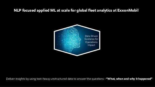 NLP focused applied ML at scale for global fleet analytics at ExxonMobil Data Driven Guidance for Operations Impact Delive...