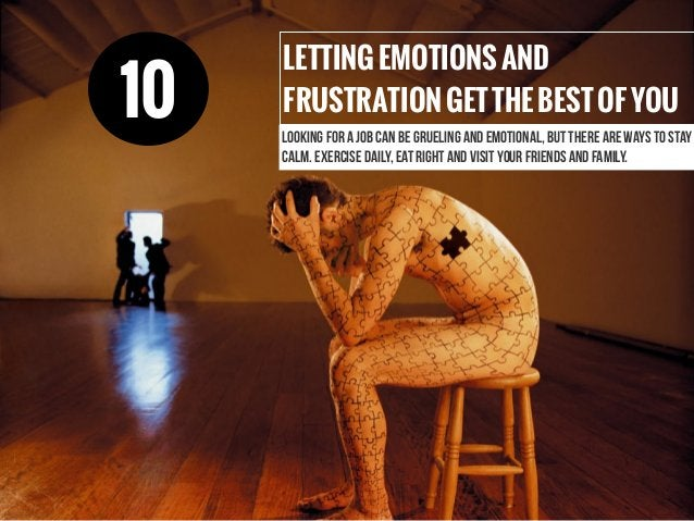 LETTINGEMOTIONSAND FRUSTRATIONGETTHEBESTOFYOU Looking for a job can be grueling and emotional, but there are ways to stay ...