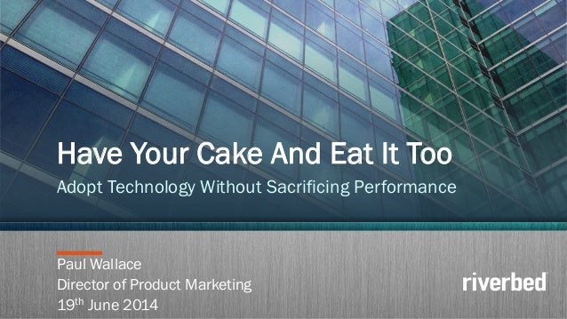 Copyright 2014 Riverbed Inc. Confidential.1 Paul Wallace Director of Product Marketing 19th June 2014 Have Your Cake And E...