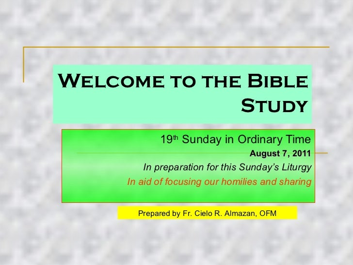 Welcome to the Bible Study 19 th  Sunday in Ordinary Time August 7, 2011 In preparation for this Sunday's Liturgy In aid o...