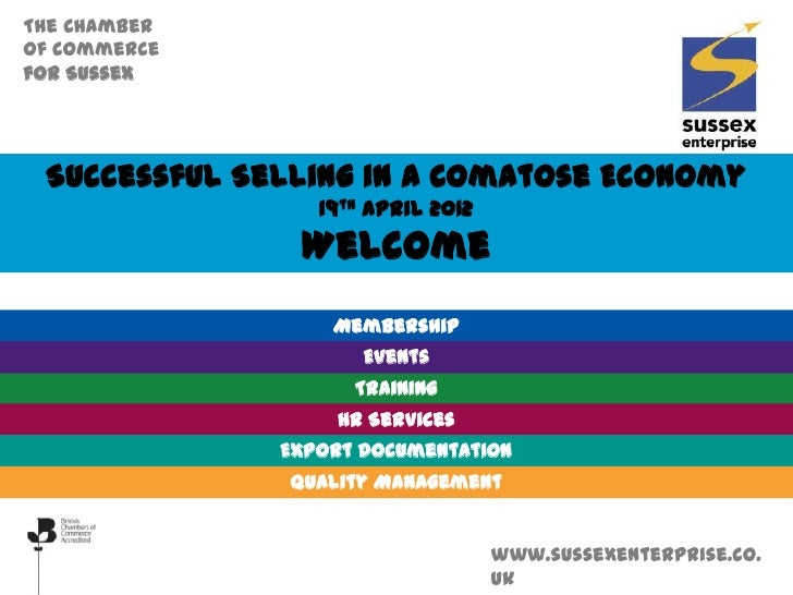 The Chamberof Commercefor Sussex Successful Selling in a Comatose Economy                 19th April 2012               We...