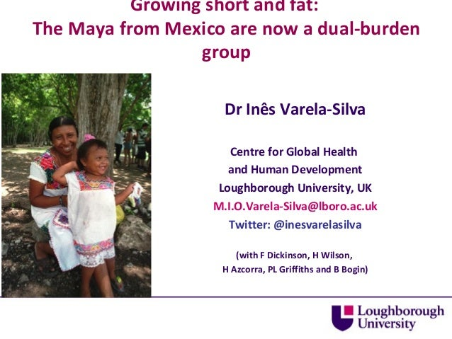 Growing short and fat: The Maya from Mexico are now a dual-burden group Dr Inês Varela-Silva Centre for Global Health and ...