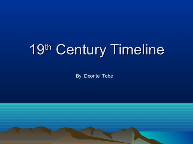 19 Century Timeline  th       By: Deonte' Tobe