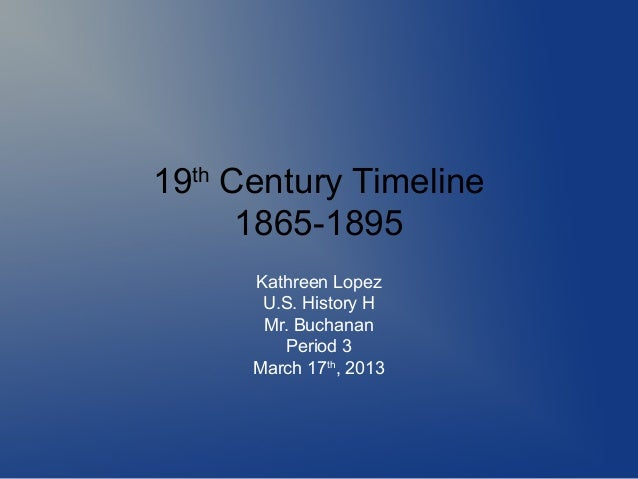 19th Century Timeline      1865-1895      Kathreen Lopez       U.S. History H       Mr. Buchanan         Period 3      Mar...