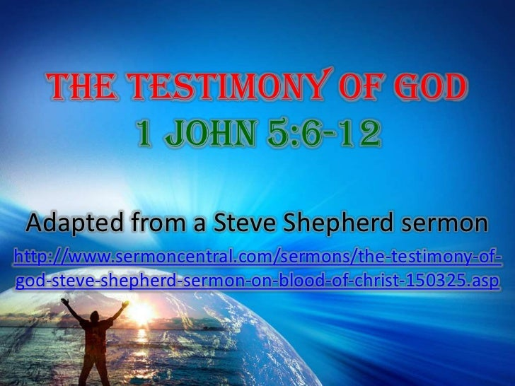 The Testimony of God1 John 5:6-12<br />Adapted from a Steve Shepherd sermon<br />http://www.sermoncentral.com/sermons/the-...