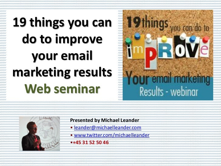 19 things you can do to improve   your emailmarketing results  Web seminar         Presented by Michael Leander         • ...