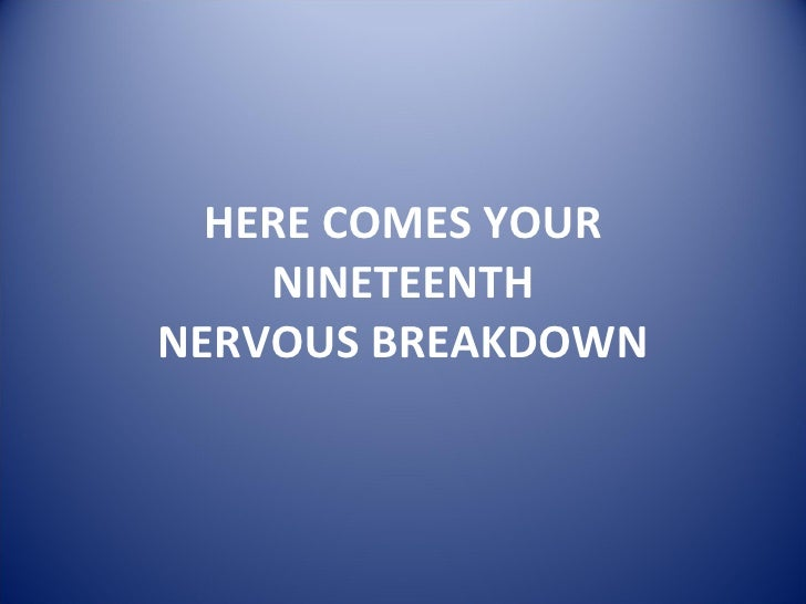HERE COMES YOUR NINETEENTH NERVOUS BREAKDOWN
