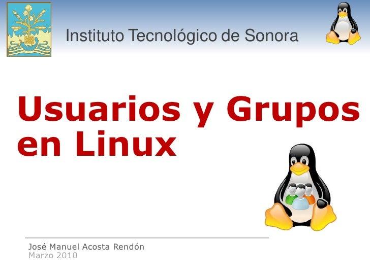 Instituto Tecnológico de Sonora    Usuarios y Grupos en Linux  José Manuel Acosta Rendón Marzo 2010