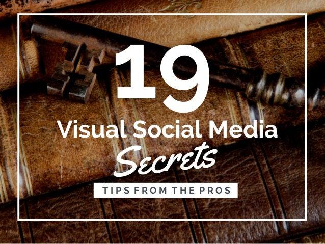 19 Secrets T I P S F R O M T H E P R O S Visual Social Media