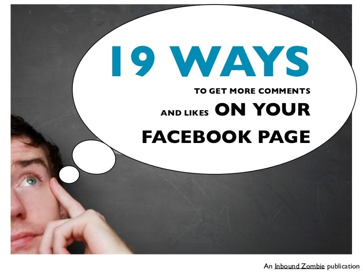 19 WAYS TO GET MORE COMMENTS       ON YOUR  AND LIKES FACEBOOK PAGE                   An Inbound Zombie publication