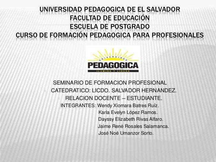 UNIVERSIDAD PEDAGOGICA DE EL SALVADOR              FACULTAD DE EDUCACIÓN              ESCUELA DE POSTGRADOCURSO DE FORMACI...