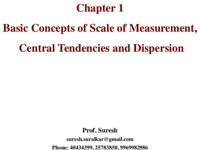 Chapter 1 Basic Concepts of Scale of Measurement, Central Tendencies and Dispersion Prof. Suresh suresh.suralkar@gmail.com...