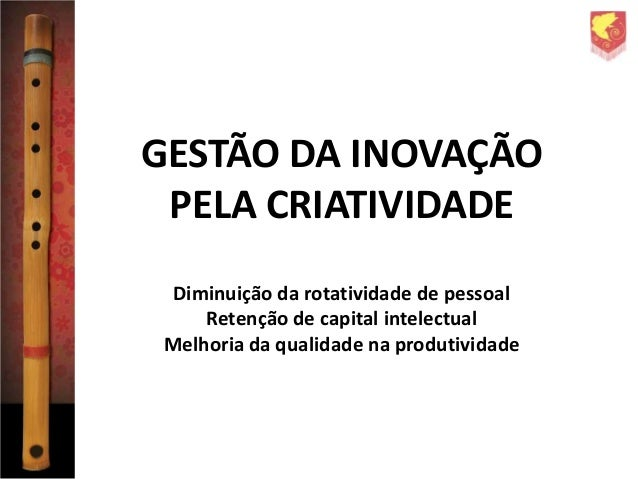 GESTÃO DA INOVAÇÃO PELA CRIATIVIDADE Diminuição da rotatividade de pessoal Retenção de capital intelectual Melhoria da qua...