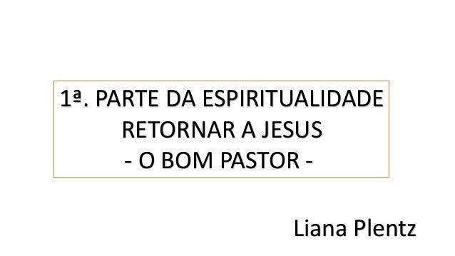 1ª. PARTE DA ESPIRITUALIDADE RETORNAR A JESUS - O BOM PASTOR - Liana Plentz