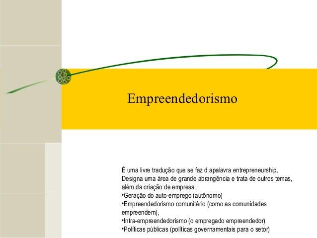 Empreendedorismo É uma livre tradução que se faz d apalavra entrepreneurship. Designa uma área de grande abrangência e tra...