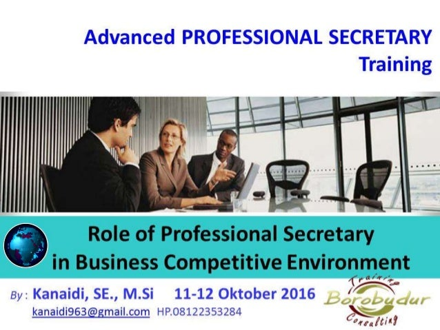 Advanced PROFESSIONAL SECRETARY Training Role of Professional Secretary in Business Competitive Environment By : Kanaidi, ...