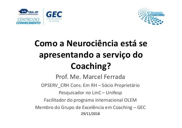 Como a Neurociência está se apresentando a serviço do Coaching? Prof. Me. Marcel Ferrada OPSERV_CRH Cons. Em RH – Sócio Pr...