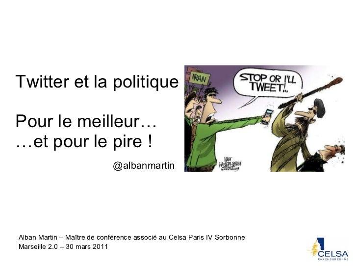 Twitter et la politique Pour le meilleur… …et pour le pire ! Alban Martin – Maître de conférence associé au Celsa Paris IV...