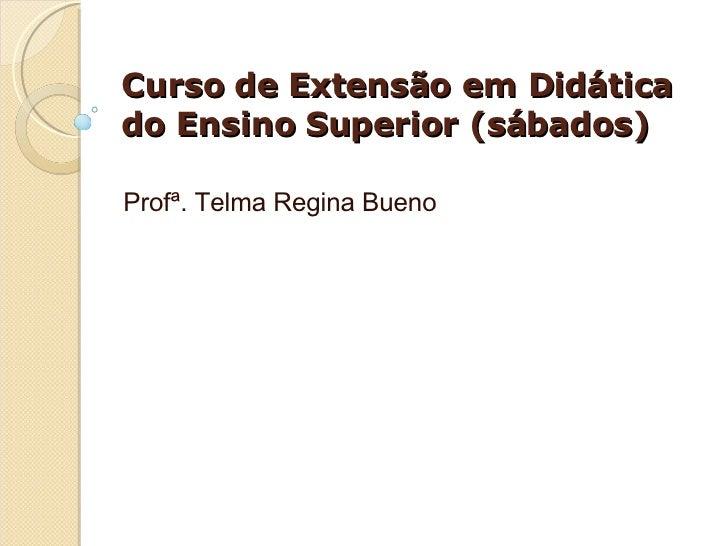 Curso de Extensão em Didática do Ensino Superior (sábados) Profª. Telma Regina Bueno