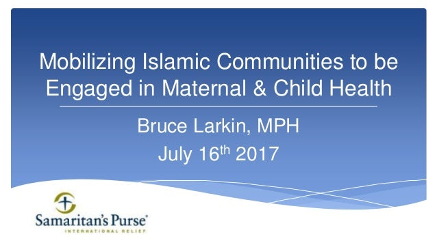 Bruce Larkin, MPH July 16th 2017 Mobilizing Islamic Communities to be Engaged in Maternal & Child Health