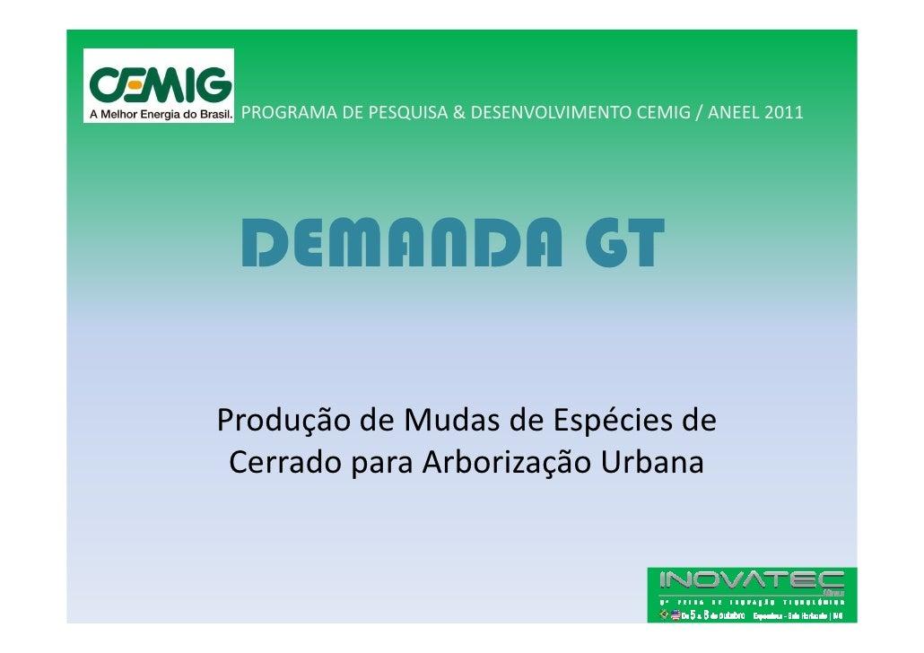 PROGRAMA DE PESQUISA & DESENVOLVIMENTO CEMIG / ANEEL 2011      DEMANDA GT  Produção de Mudas de Espécies de  Cerrado para ...