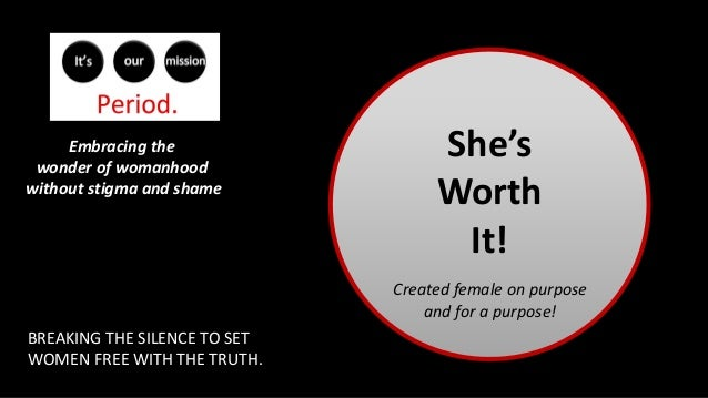 She's Worth It! Embracing the wonder of womanhood without stigma and shame BREAKING THE SILENCE TO SET WOMEN FREE WITH THE...