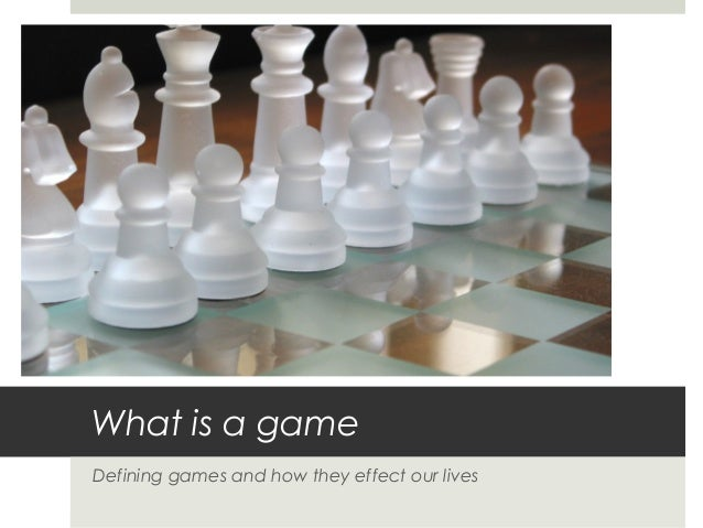What is a game Defining games and how they effect our lives