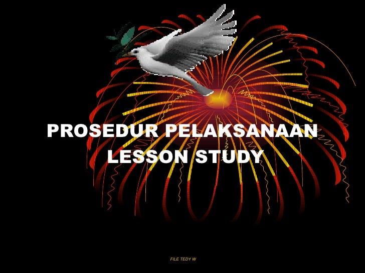 PROSEDUR PELAKSANAAN     LESSON STUDY              FILE TEDY W
