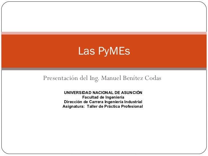 Presentación del Ing. Manuel Benítez Codas Las PyMEs UNIVERSIDAD NACIONAL DE ASUNCIÓN Facultad de Ingeniería Dirección de ...